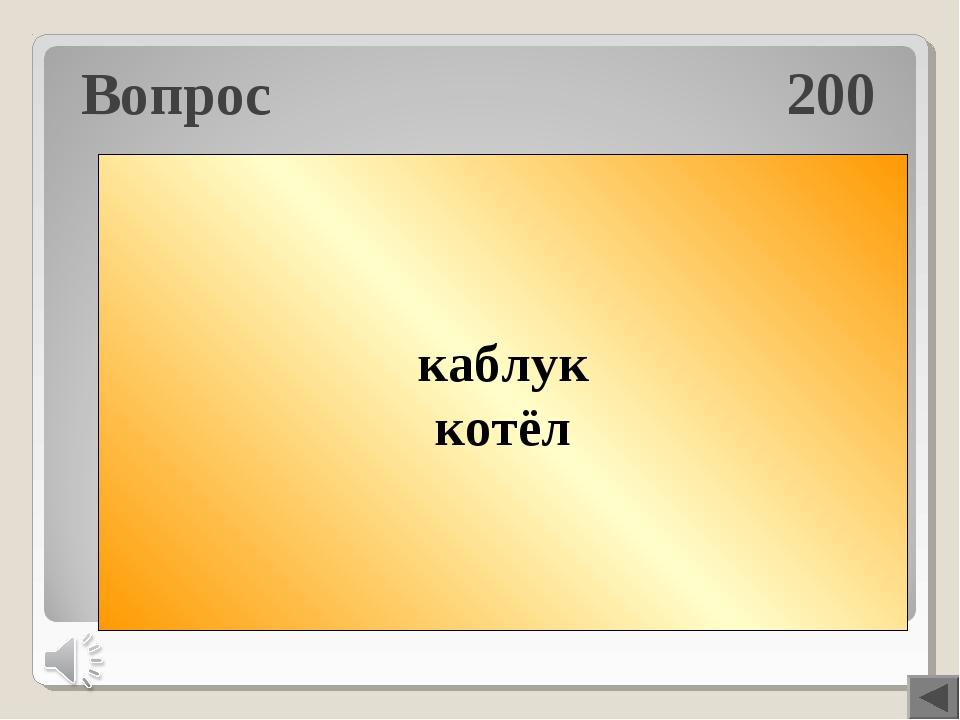 Вопрос 200 Кабан-ан+лук=? Кот+ёлка-ка=? каблук котёл