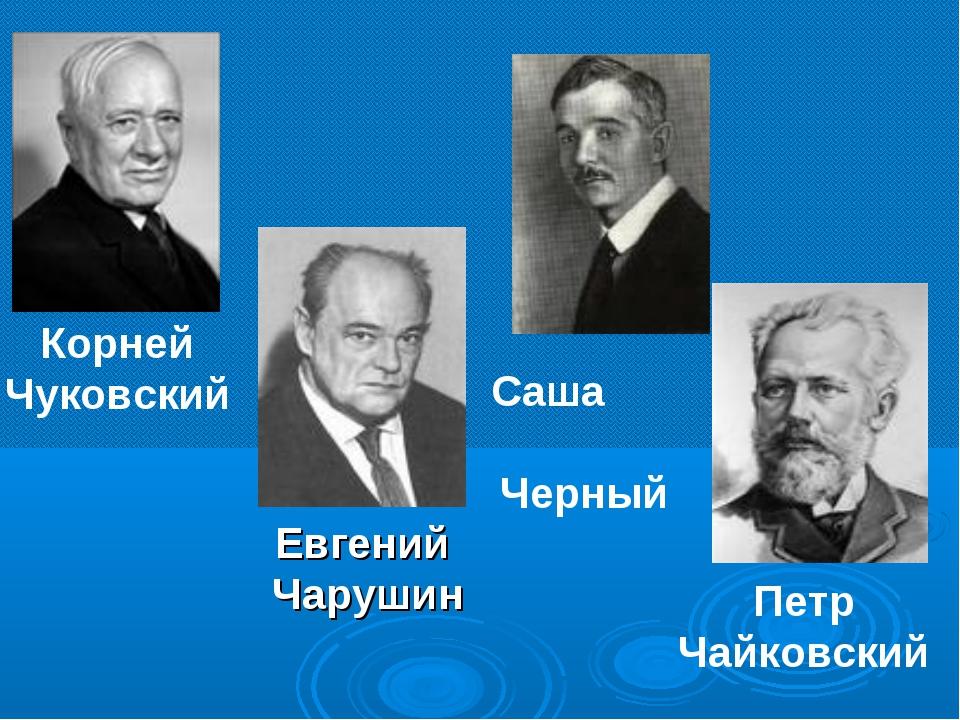 Корней Чуковский Саша Черный Петр Чайковский Евгений Чарушин
