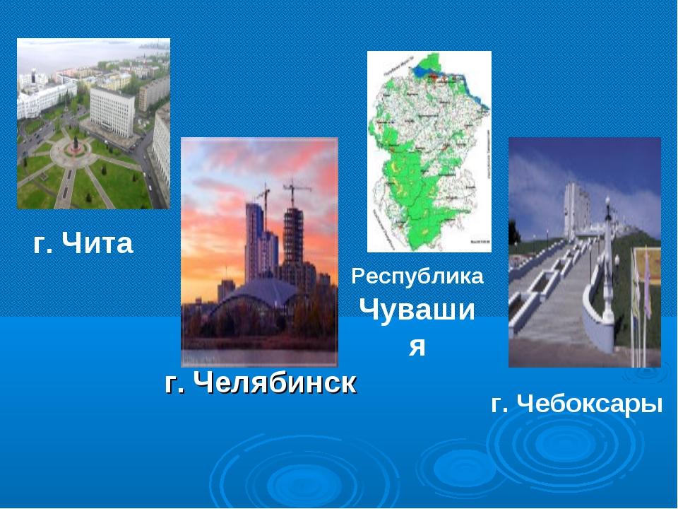 г. Чита Республика Чувашия г. Чебоксары г. Челябинск