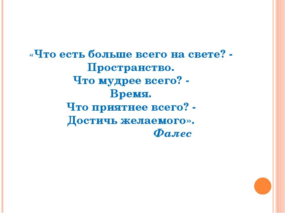 «Что есть больше всего на свете? - Пространство. Что мудрее всего? - Время....