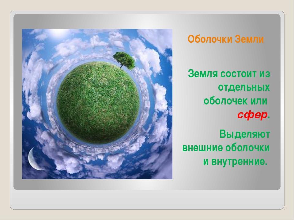 Оболочки Земли Земля состоит из отдельных оболочек или сфер. Выделяют внешние...