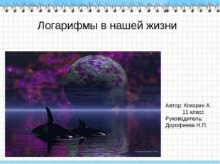 Логарифмы в нашей жизни Автор: Кокорин А. 11 класс Руководитель: Дорофеева Н.П.