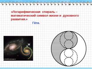 «Логарифмическая спираль – математический символ жизни и духовного развития.»