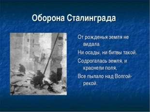 Оборона Сталинграда От рожденья земля не видала Ни осады, ни битвы такой. Сод