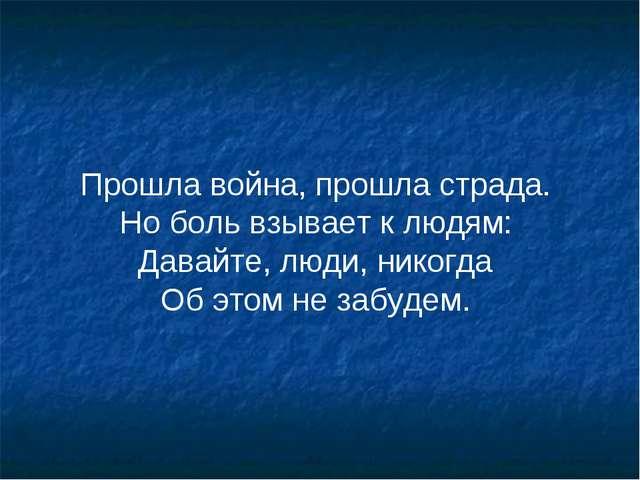 Прошла война, прошла страда. Но боль взывает к людям: Давайте, люди, никогда...