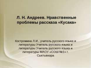 Л. Н. Андреев. Нравственные проблемы рассказа «Кусака» Костромина Л.И., учите