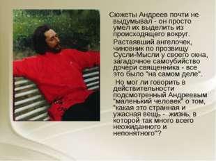 Сюжеты Андреев почти не выдумывал - он просто умел их выделить из происходящ