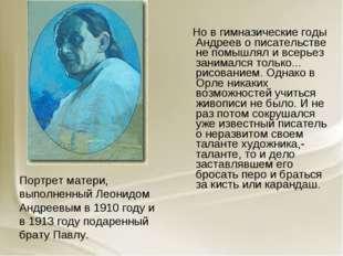 Но в гимназические годы Андреев о писательстве не помышлял и всерьез занимал