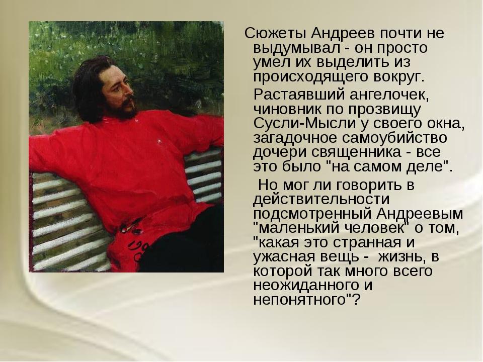 Сюжеты Андреев почти не выдумывал - он просто умел их выделить из происходящ...