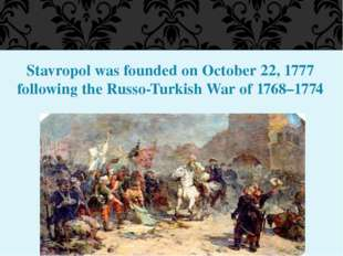 Stavropol was founded on October 22, 1777 following the Russo-Turkish War of