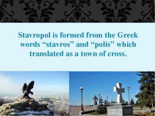 "Stavropol is formed from the Greek words ""stavros"" and ""polis"" which translat"
