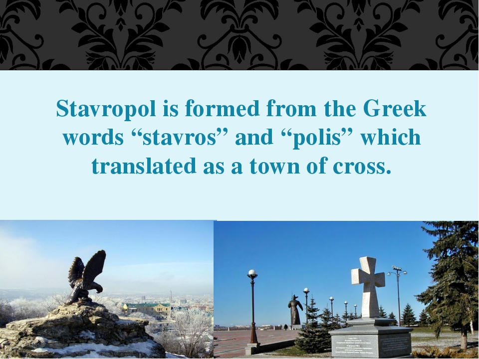 "Stavropol is formed from the Greek words ""stavros"" and ""polis"" which translat..."