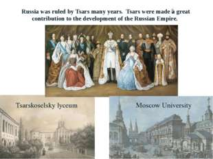 Russia was ruled by Tsars many years. Tsars were made ​​a great contribution