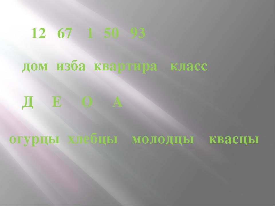12 67 1 50 93 дом изба квартира класс Д Е О А огурцы хлебцы молодцы квасцы