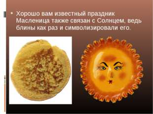 Хорошо вам известный праздник Масленица также связан с Солнцем, ведь блины ка