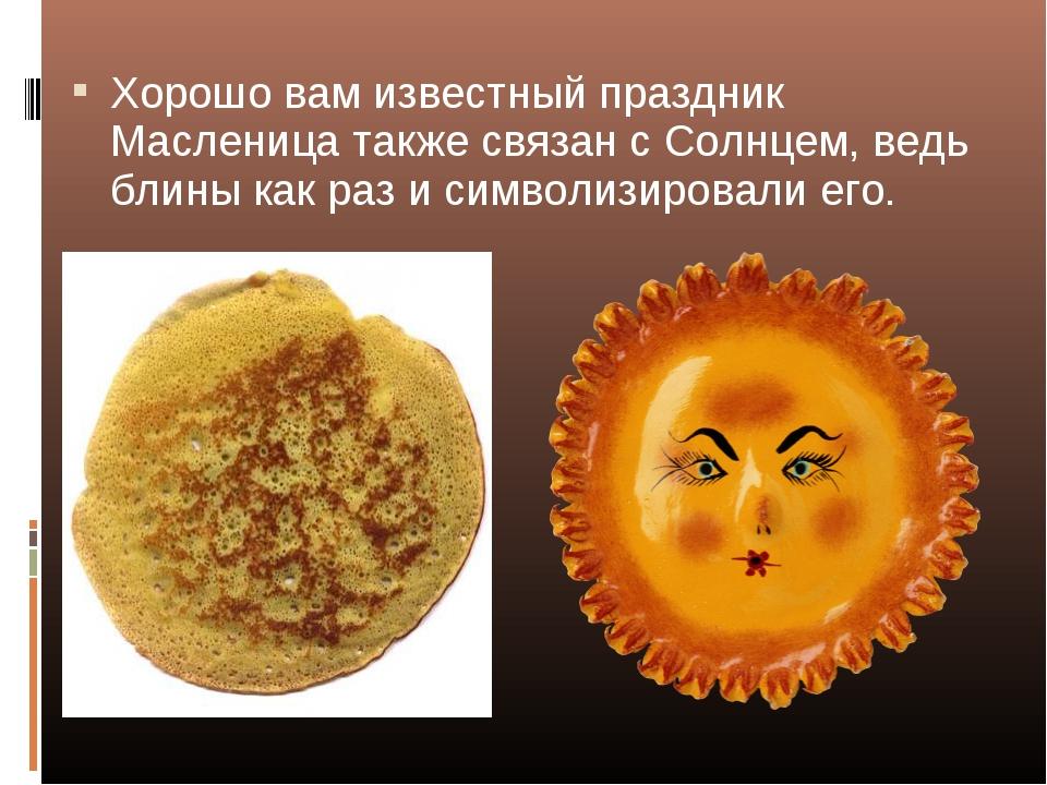 Хорошо вам известный праздник Масленица также связан с Солнцем, ведь блины ка...