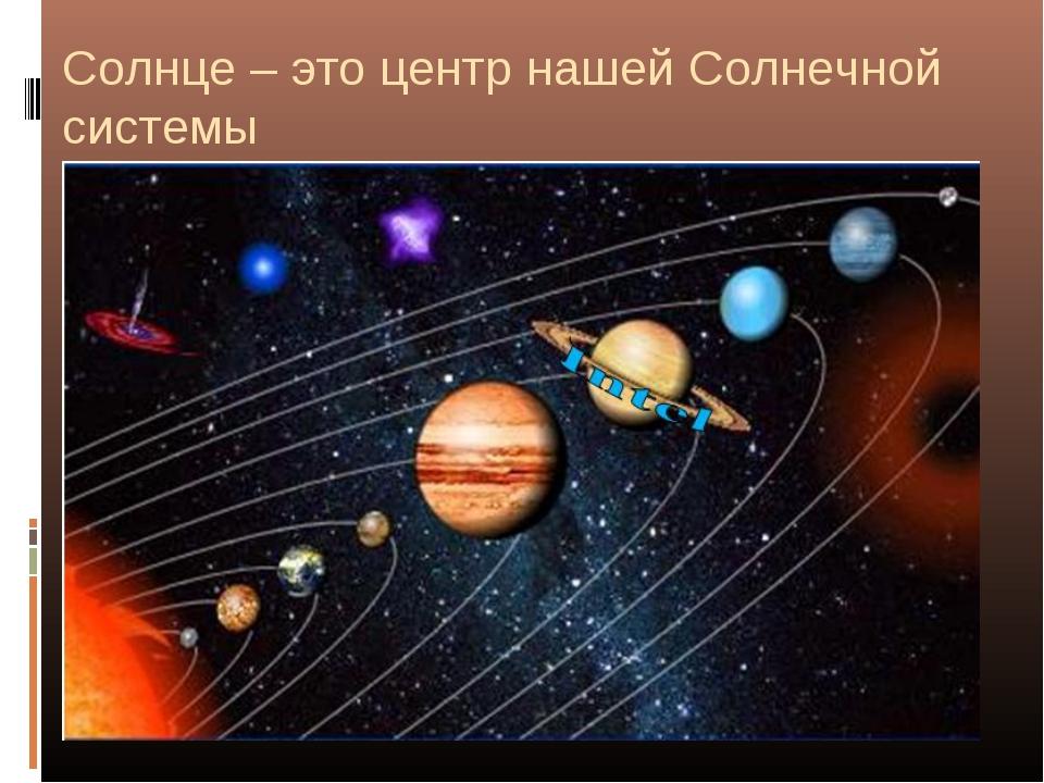 Солнце – это центр нашей Солнечной системы