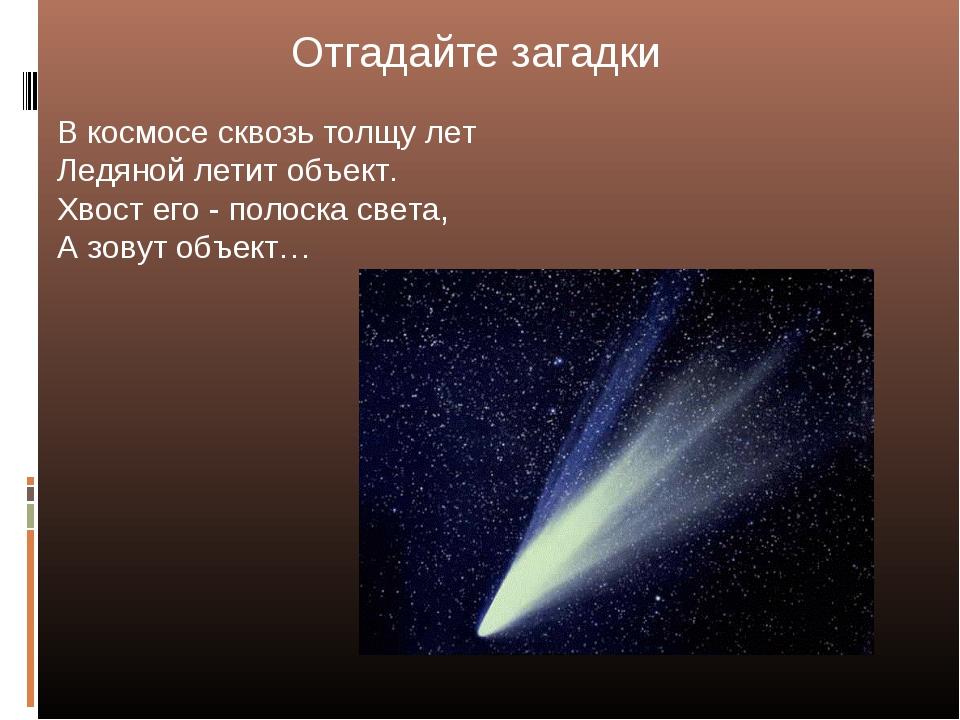 Отгадайте загадки В космосе сквозь толщу лет Ледяной летит объект. Хвост его...