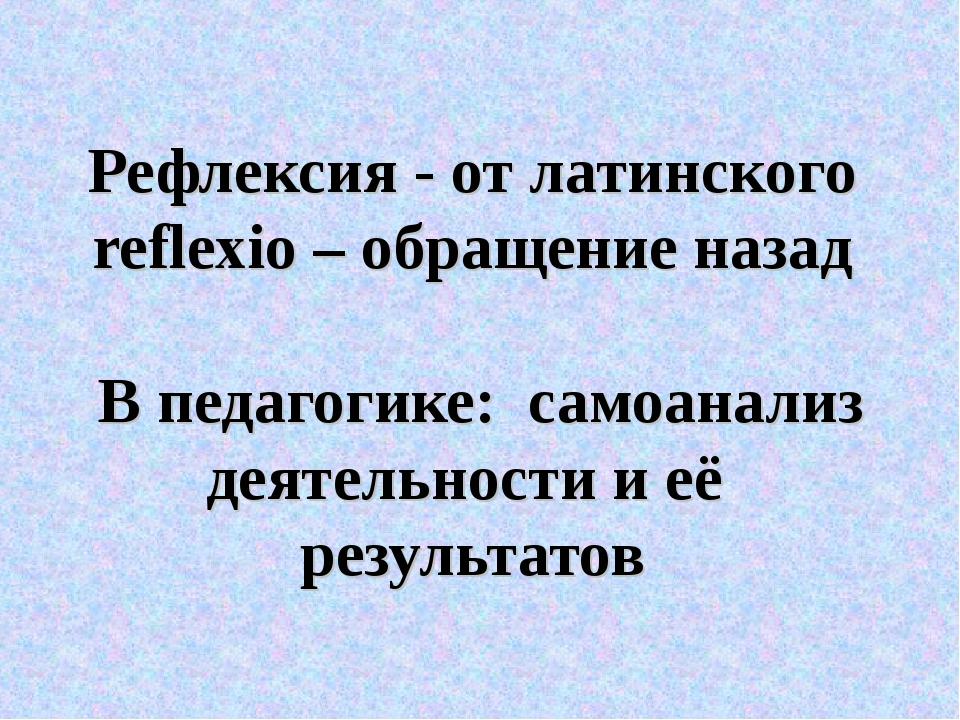 Рефлексия - от латинского reflexio – обращение назад В педагогике: самоанали...