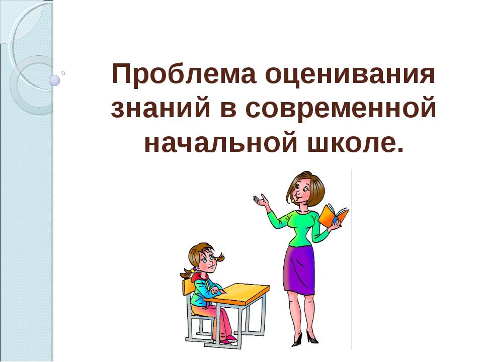 Проблема оценивания знаний в современной начальной школе.