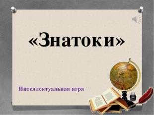 «Знатоки» Интеллектуальная игра