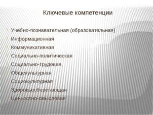 Ключевые компетенции Учебно-познавательная (образовательная) Информационная К