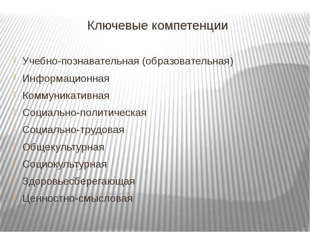 Ключевые компетенции Учебно-познавательная (образовательная) Информационная К...