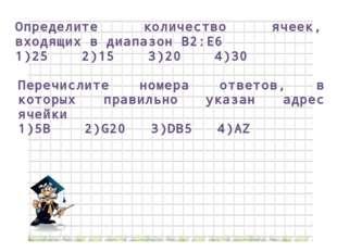 Определите количество ячеек, входящих в диапазон B2:E6 1)25 2)15 3)20 4)30 Пе