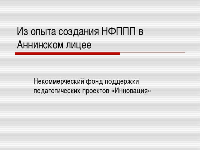 Из опыта создания НФППП в Аннинском лицее Некоммерческий фонд поддержки педаг...