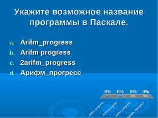 Укажите возможное название программы в Паскале. Arifm_progress Arifm progress