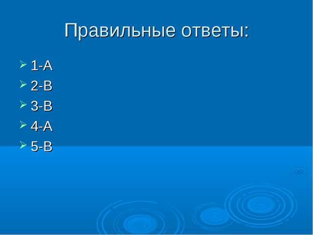 Правильные ответы: 1-А 2-В 3-В 4-А 5-В