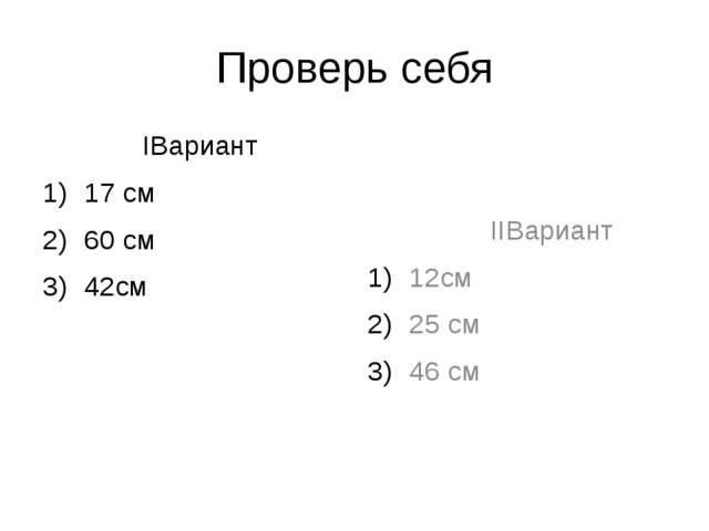 Проверь себя IВариант 17 см 60 см 42см IIВариант 12см 25 см 46 см