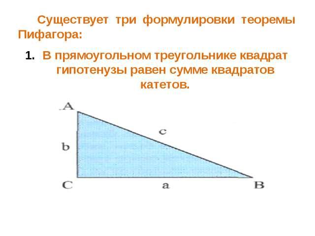 Существует три формулировки теоремы Пифагора: В прямоугольном треугольнике к...