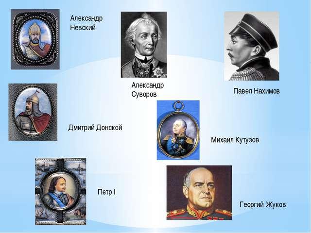 Павел Нахимов Александр Суворов Георгий Жуков Петр I Александр Невский Дмитр...