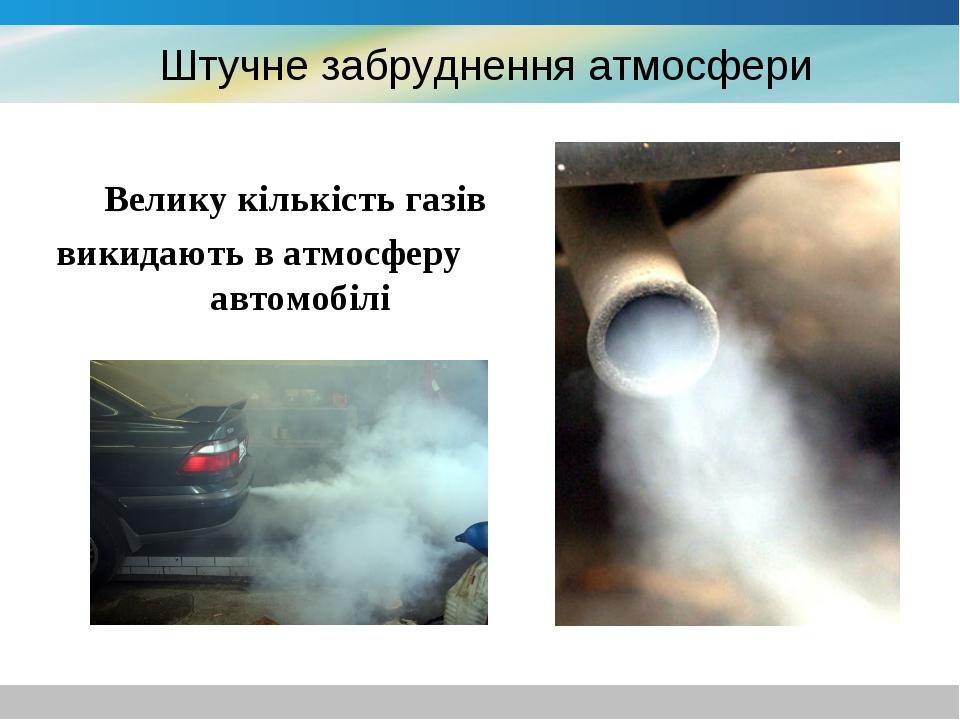 Штучне забруднення атмосфери Велику кількість газів викидають в атмосферу ав...