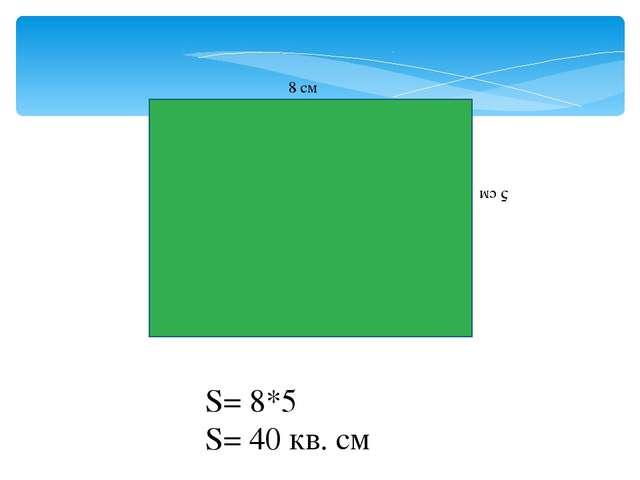 8 см 5 см S= 8*5 S= 40 кв. см