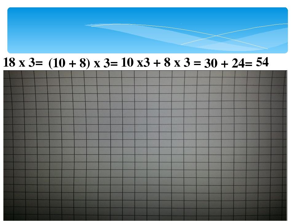 18 х 3= (10 + 8) х 3= 10 х3 + 8 х 3 = 30 + 24= 54
