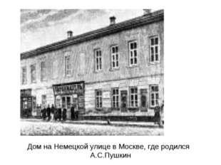 Дом на Немецкой улице в Москве, где родился А.С.Пушкин
