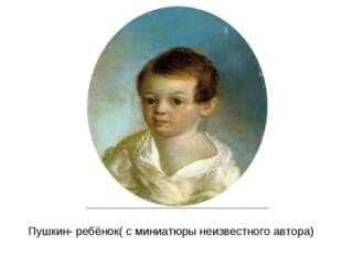 Пушкин- ребёнок( с миниатюры неизвестного автора)