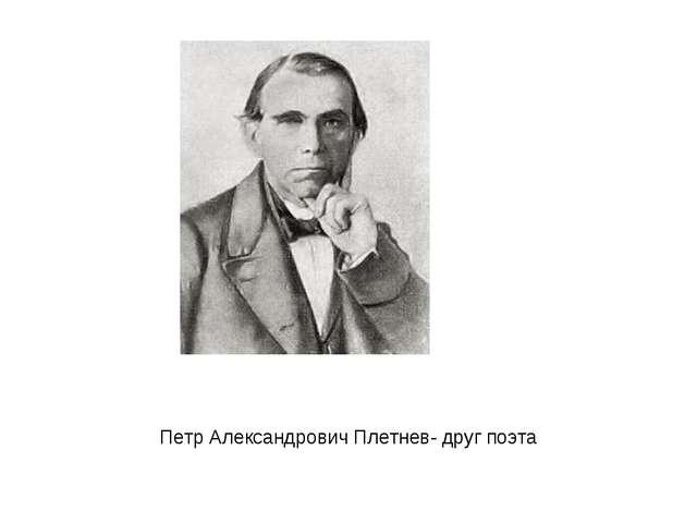 Петр Александрович Плетнев- друг поэта