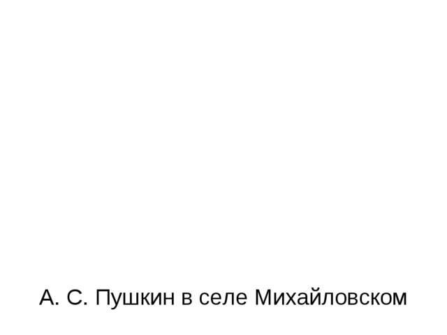А. С. Пушкин в селе Михайловском