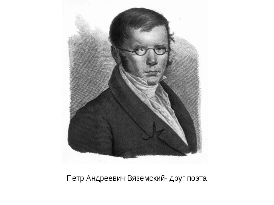 Петр Андреевич Вяземский- друг поэта