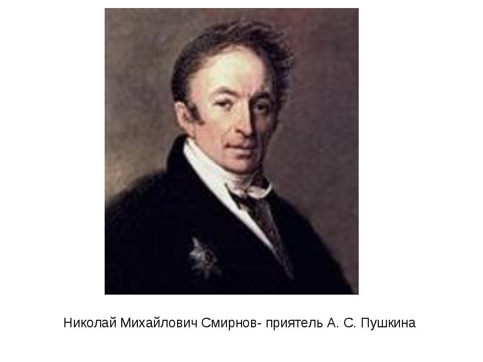 Николай Михайлович Смирнов- приятель А. С. Пушкина