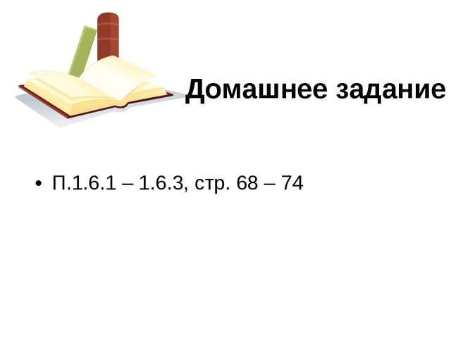 П.1.6.1 – 1.6.3, стр. 68 – 74 Домашнее задание