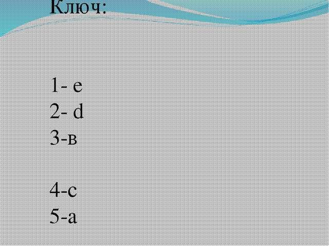 Ключ: 1- е 2- d 3-в 4-c 5-a