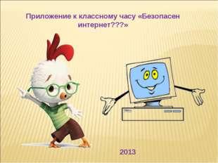 Приложение к классному часу «Безопасен интернет???» 2013