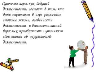 Сущность игры, как ведущей деятельности, состоит в том, что дети отражают в