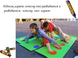 Ребенок играет, потому что развивается и развивается, потому что играет.
