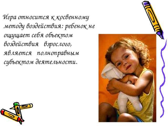 Игра относится к косвенному методу воздействия: ребенок не ощущает себя объе...