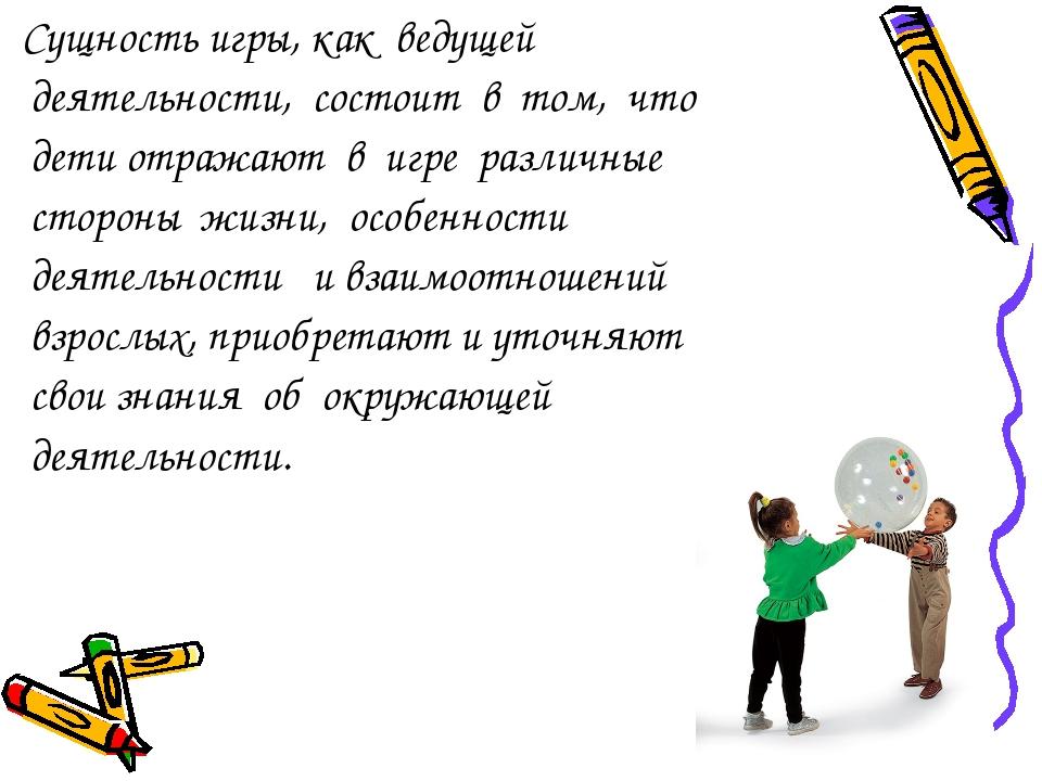 Сущность игры, как ведущей деятельности, состоит в том, что дети отражают в...